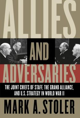 Allies and Adversaries: The Joint Chiefs of Staff, the Grand Alliance, and U. S. Strategy in World War II