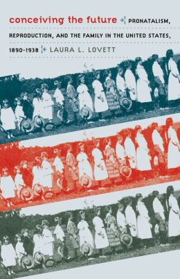 Conceiving the Future: Pronatalism, Reproduction, and the Family in the United States, 1890-1938