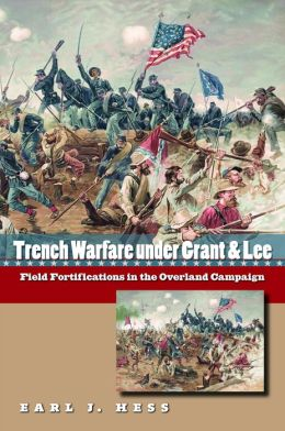 Trench Warfare under Grant and Lee: Field Fortifications in the Overland Campaign