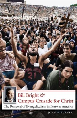 Bill Bright and Campus Crusade for Christ: The Renewal of Evangelicalism in Postwar America