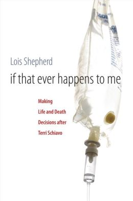 If That Ever Happens to Me: Making Life and Death Decisions after Terri Schiavo