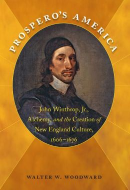 Prospero's America: John Winthrop, Jr., Alchemy, and the Creation of New England Culture, 1606-1676