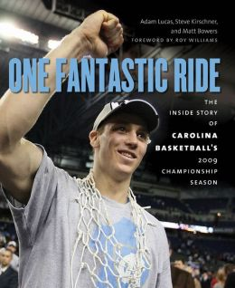 One Fantastic Ride: The Inside Story of Carolina Basketball s 2009 Championship Season Adam Lucas, Steve Kirschner, Matt Bowers and Roy Williams
