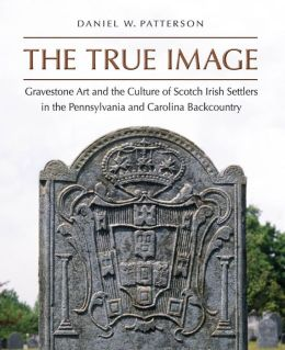 The True Image: Gravestone Art and the Culture of Scotch Irish Settlers in the Pennsylvania and Carolina Backcountry