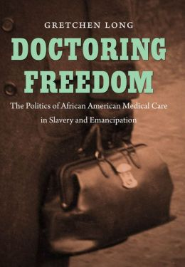 Doctoring Freedom: The Politics of African American Medical Care in Slavery and Emancipation