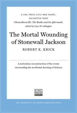 The Mortal Wounding of Stonewall Jackson: A UNC Press Civil War Short, Excerpted from Chancellorsville: The Battle and Its Aftermath, edited by Gary W. Gallagher