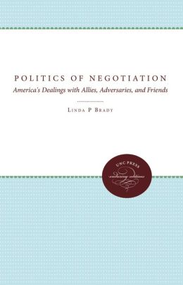 The Politics of Negotiation: America's Dealings with Allies, Adversaries, and Friends
