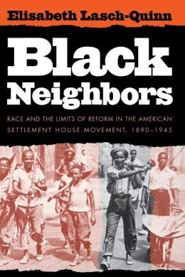 Black Neighbors: Race and the Limits of Reform in the American Settlement House Movement, 1890-1945