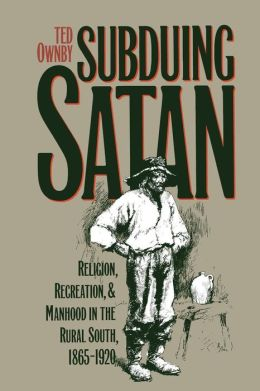 Subduing Satan: Religion, Recreation, and Manhood in the Rural South, 1865-1920
