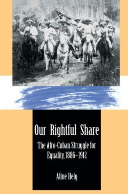 Our Rightful Share: The Afro-Cuban Struggle for Equality, 1886-1912