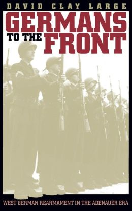 Germans to the Front: West German Rearmament in the Adenauer Era