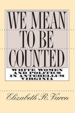 We Mean to Be Counted: White Women and Politics in Antebellum Virginia