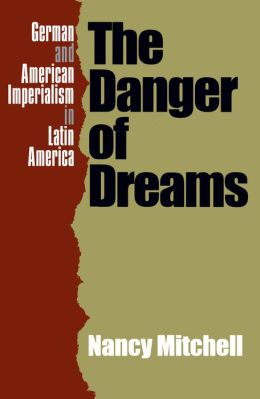 The Danger of Dreams: German and American Imperialism in Latin America