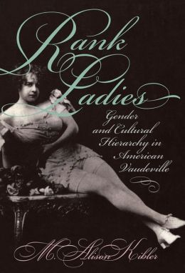 Rank Ladies: Gender and Cultural Hierarchy in American Vaudeville
