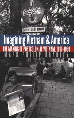 Imagining Vietnam and America: The Making of Postcolonial Vietnam, 1919-1950