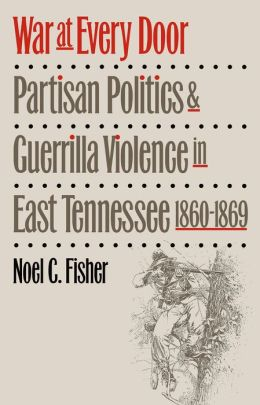 War at Every Door: Partisan Politics and Guerrilla Violence in East Tennessee, 1860-1869