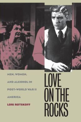 Love on the Rocks: Men, Women, and Alcohol in Post-World War II America