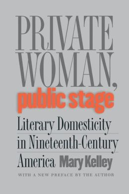 Private Woman, Public Stage: Literary Domesticity in Nineteenth-Century America