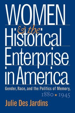 Women and the Historical Enterprise in America: Gender, Race and the Politics of Memory: Gender, Race, and the Politics of Memory, 1880-1945