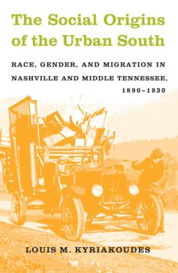 The Social Origins of the Urban South: Race, Gender, and Migration in Nashville and Middle Tennessee, 1890-1930