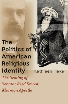 The Politics of American Religious Identity: The Seating of Senator Reed Smoot, Mormon Apostle