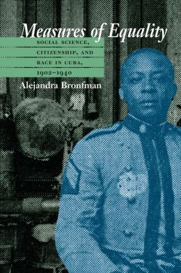 Measures of Equality: Social Science, Citizenship, and Race in Cuba, 1902-1940