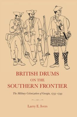 British Drums on the Southern Frontier: The Military Colonization of Georgia, 1733-1749