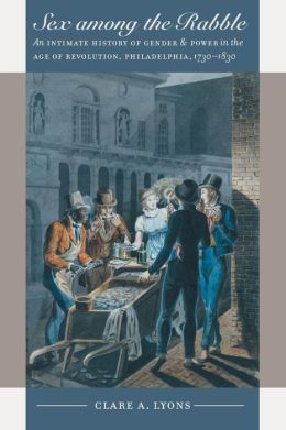 Sex among the Rabble: An Intimate History of Gender and Power in the Age of Revolution, Philadelphia, 1730-1830