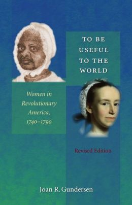 To Be Useful to the World: Women in Revolutionary America, 1740-1790