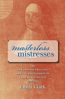 Masterless Mistresses: The New Orleans Ursulines and the Development of a New World Society, 1727-1834