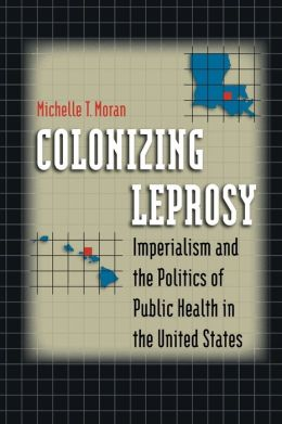 Colonizing Leprosy: Imperialism and the Politics of Public Health in the United States