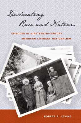 Dislocating Race and Nation: Episodes in Nineteenth-Century American Literary Nationalism