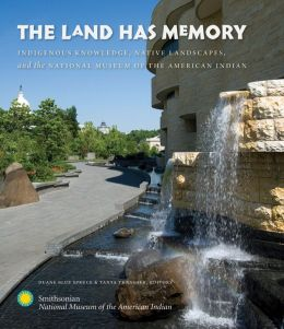 The Land Has Memory: Indigenous Knowledge, Native Landscapes, and the National Museum of the American Indian