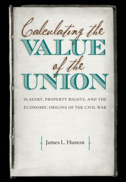 Calculating the Value of the Union: Slavery, Property Rights, and the Economic Origins of the Civil War