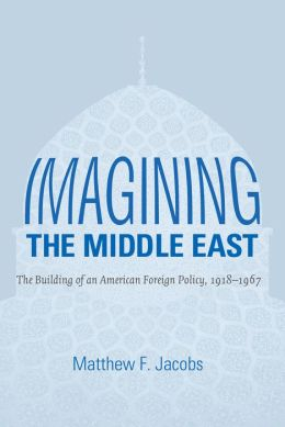 Imagining the Middle East: The Building of an American Foreign Policy, 1918-1967
