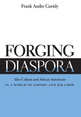Forging Diaspora: Afro-Cubans and African Americans in a World of Empire and Jim Crow