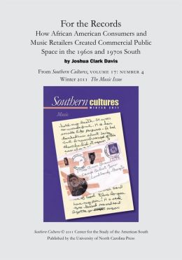 For the Records: How African American Consumers and Music Retailers Created Commercial Public Space in the 1960s and 1970s South: An article from Southern Cultures 17:4, The Music Issue