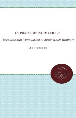 In Praise of Prometheus: Humanism and Rationalism in Aeschylean Thought