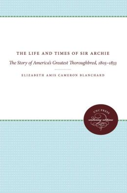 The Life and Times of Sir Archie: The Story of America's Greatest Thoroughbred, 1805-1833