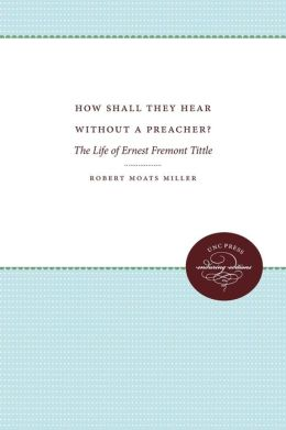 How Shall They Hear Without a Preacher?: The Life of Ernest Fremont Tittle