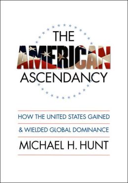American Ascendancy: How the United States Gained and Wielded Global Dominance