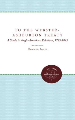 To the Webster-Ashburton Treaty: A Study in Anglo-American Relations, 1783-1843