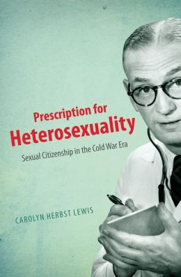 Prescription for Heterosexuality: Sexual Citizenship in the Cold War Era