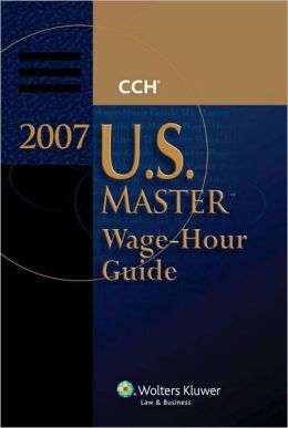 U.S. Master Wage-Hour Guide, 2007 Edition
