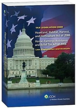 Tax Legislation 2008: Heartland, Habitat, Harvest, and Horticulture Act of 2008: Heroes Earnings Assetsand Relief Tax Act of 2008:Law, Explanation and Analysis