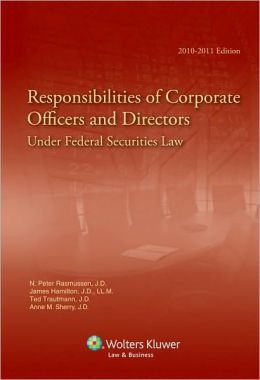 Responsibilities of Corporate Officers and Directors Under Federal Securities Law, 2010-2011 Edition