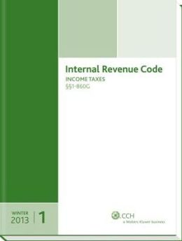 Internal Revenue Code: Income, Estate, Gift, Employment and Excise Taxes (Winter 2013 Edition)