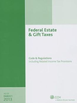 Federal Estate and Gift Taxes: Code and Regulations (Including Related Income Tax Provisions), As of March 2013