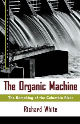 Organic Machine (A Critical Issue Series): The Remaking of the Columbia River