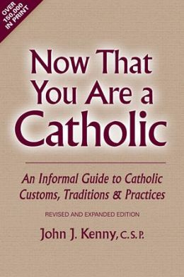Now That You Are a Catholic: An Informal Guide to Catholic Customs, Traditions, and Practices